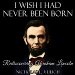 i-wish-i-had-never-been-born-rediscovering-abraham-lincoln