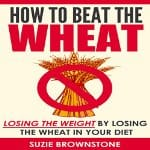 How-to-Beat-the-Wheat-Losing-the-Weight-by-Losing-the-Wheat-in-Your-Diet